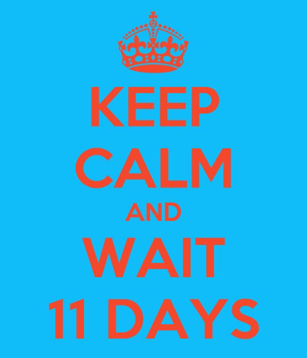 KEEP CALM AND WAIT 11 DAYS