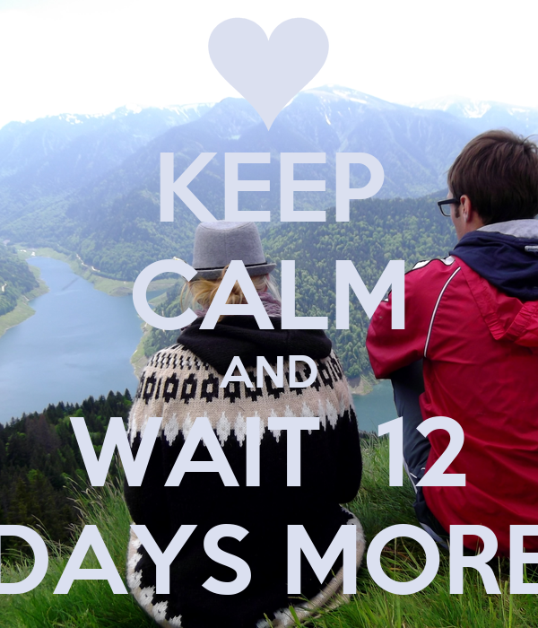 KEEP CALM AND WAIT  12 DAYS MORE