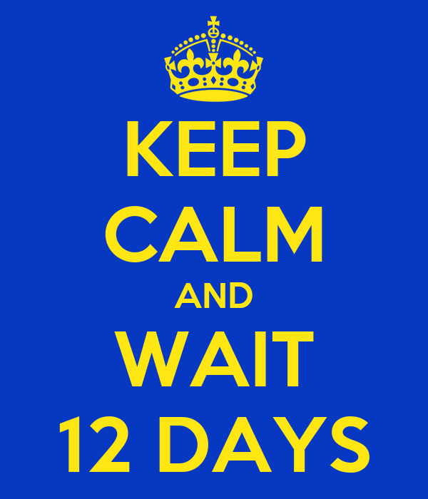KEEP CALM AND WAIT 12 DAYS
