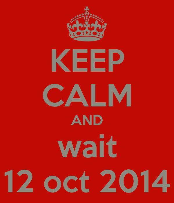 KEEP CALM AND wait 12 oct 2014