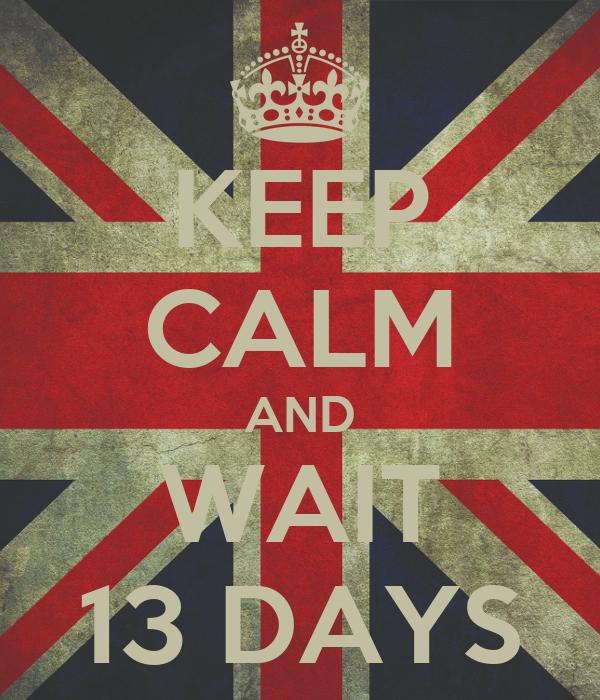 KEEP CALM AND WAIT 13 DAYS
