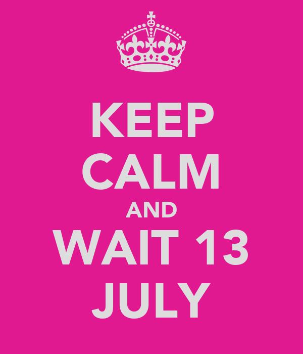KEEP CALM AND WAIT 13 JULY