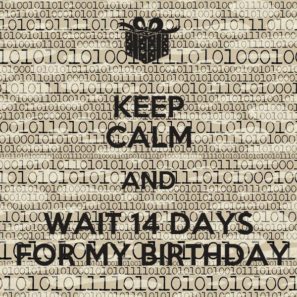KEEP CALM AND  WAIT 14 DAYS    FOR MY BIRTHDAY