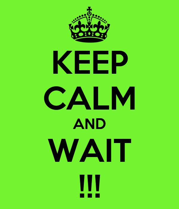 KEEP CALM AND WAIT !!!