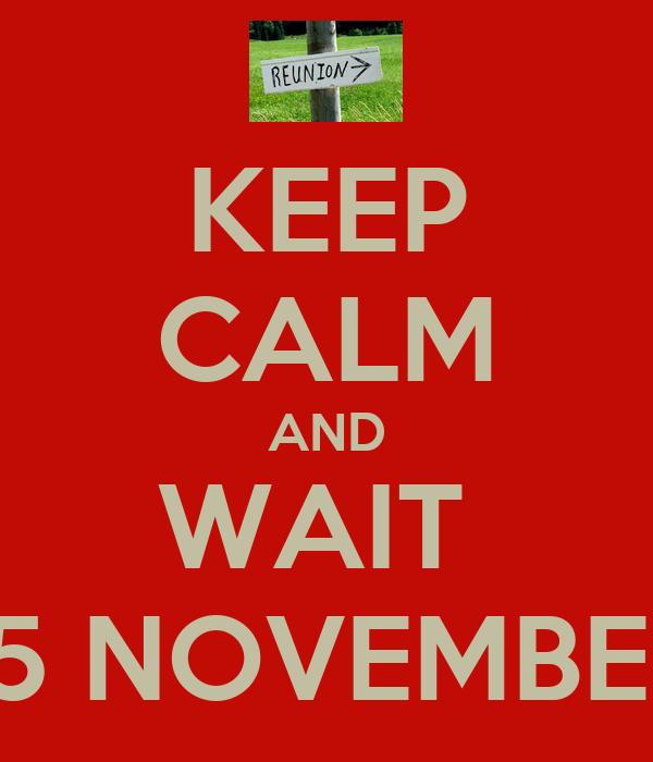 KEEP CALM AND WAIT  15 NOVEMBER