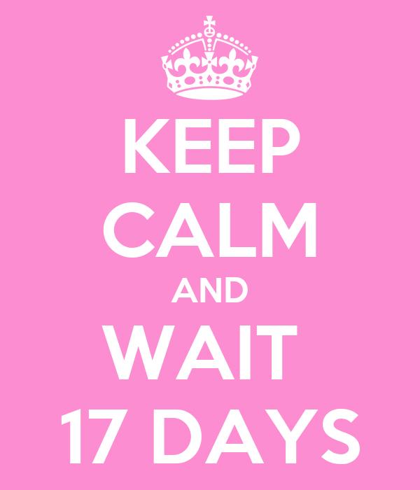 KEEP CALM AND WAIT  17 DAYS