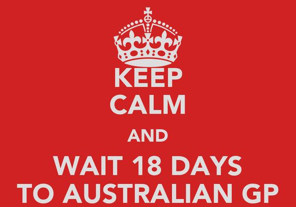 KEEP CALM AND WAIT 18 DAYS TO AUSTRALIAN GP