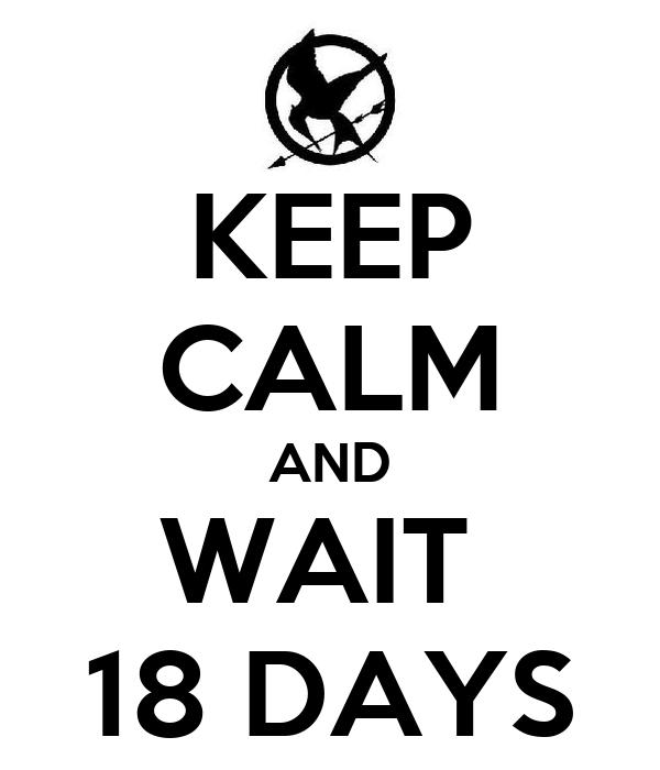 KEEP CALM AND WAIT  18 DAYS