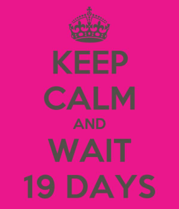 KEEP CALM AND WAIT 19 DAYS