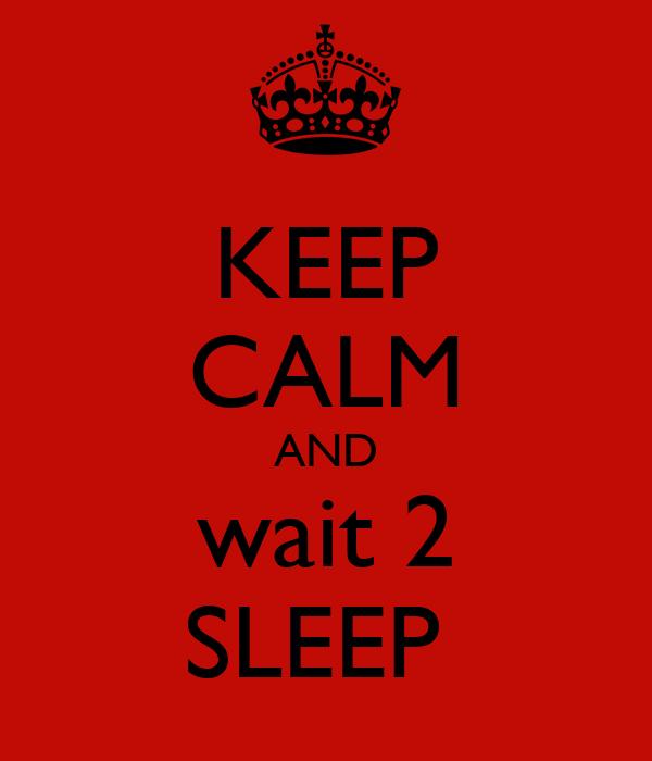 KEEP CALM AND wait 2 SLEEP