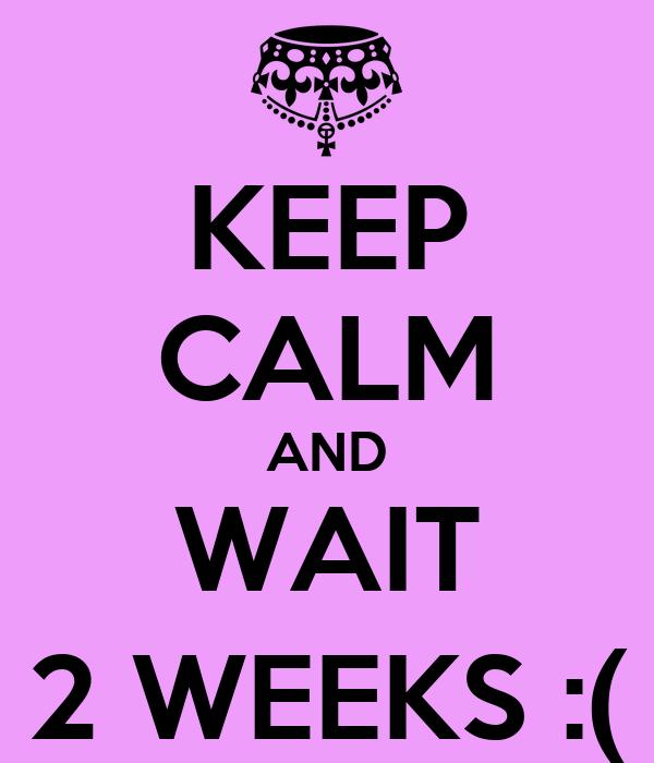 KEEP CALM AND WAIT 2 WEEKS :(