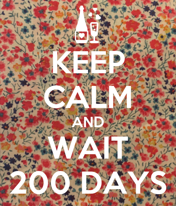 KEEP CALM AND WAIT 200 DAYS