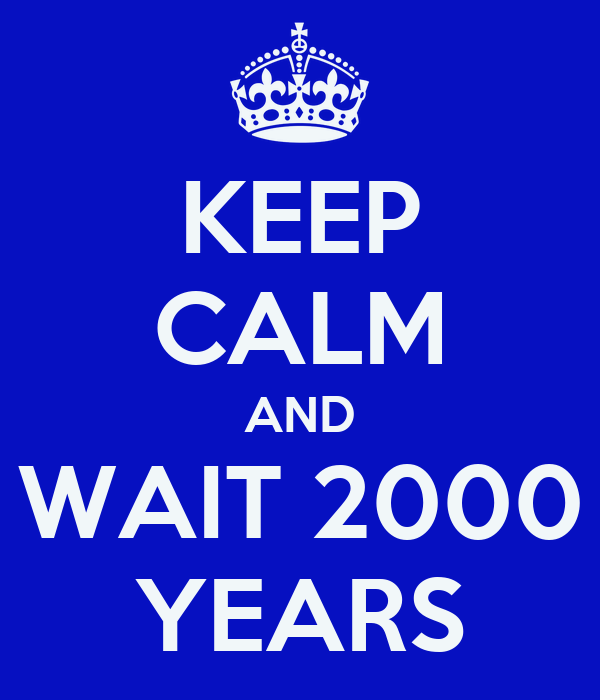 KEEP CALM AND WAIT 2000 YEARS