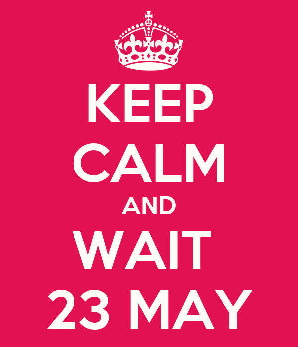KEEP CALM AND WAIT  23 MAY