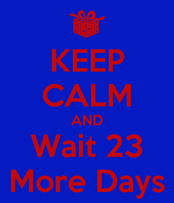 KEEP CALM AND Wait 23 More Days