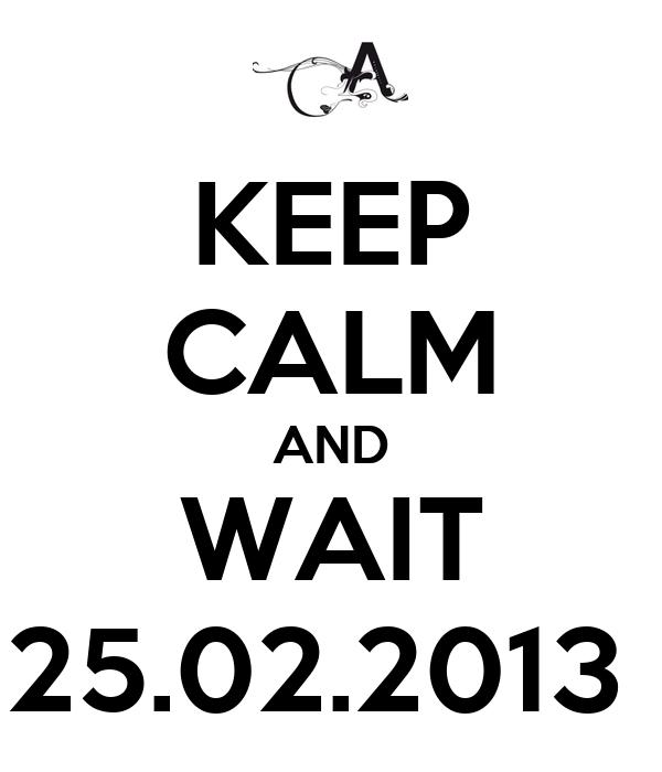 KEEP CALM AND WAIT 25.02.2013