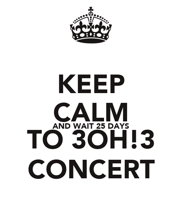 KEEP CALM AND WAIT 25 DAYS TO 3OH!3 CONCERT