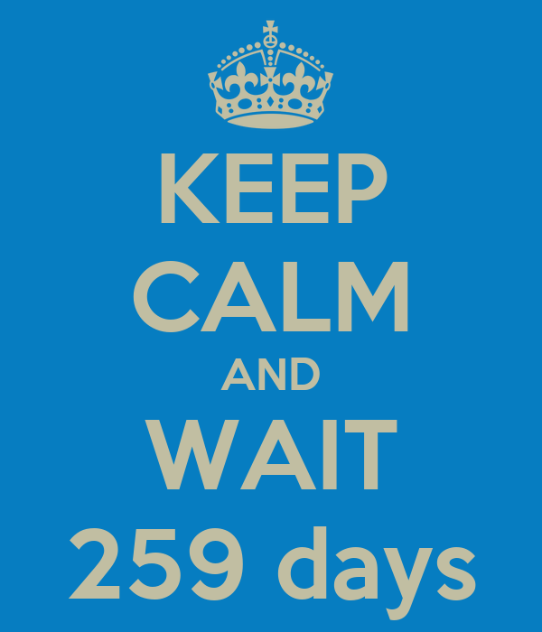 KEEP CALM AND WAIT 259 days