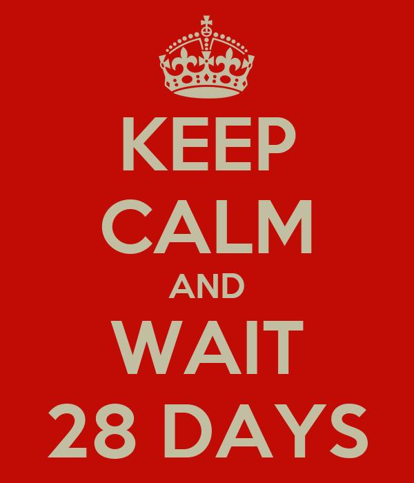 KEEP CALM AND WAIT 28 DAYS