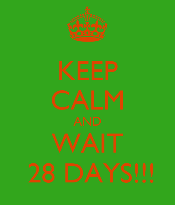 KEEP CALM AND WAIT  28 DAYS!!!