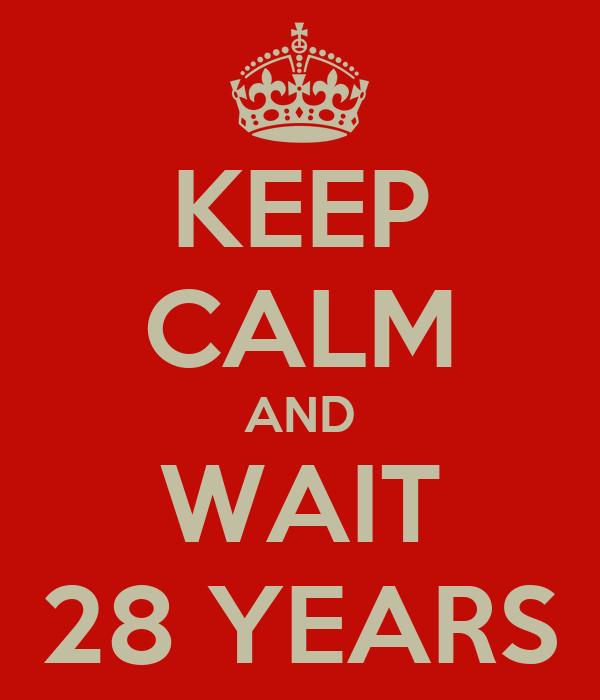 KEEP CALM AND WAIT 28 YEARS