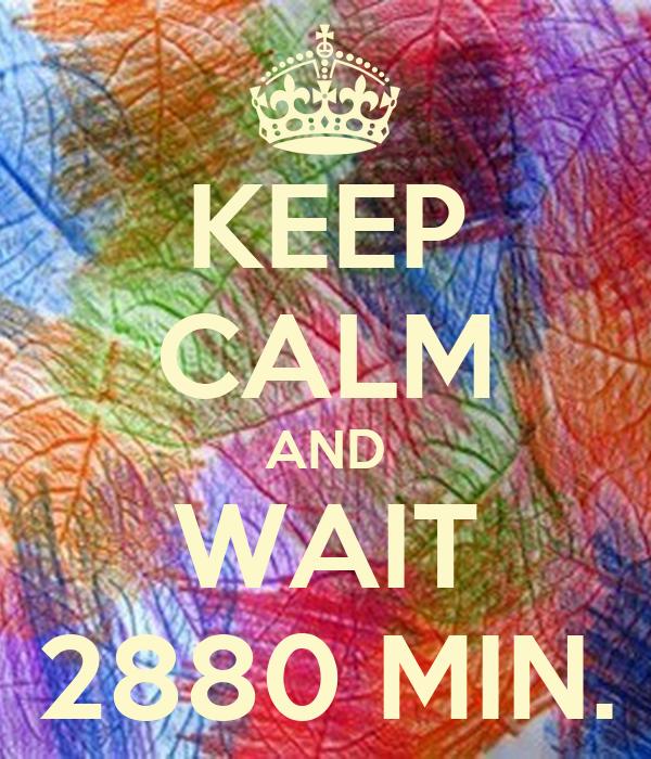 KEEP CALM AND WAIT 2880 MIN.