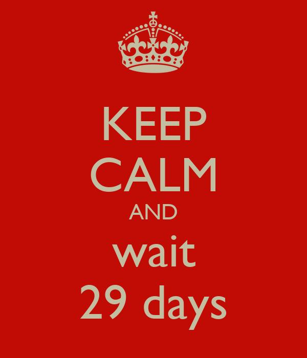 KEEP CALM AND wait 29 days