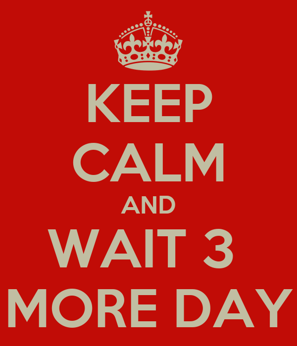 KEEP CALM AND WAIT 3  MORE DAY