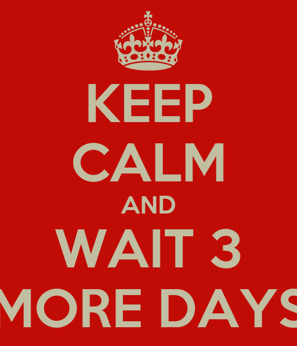 KEEP CALM AND WAIT 3 MORE DAYS