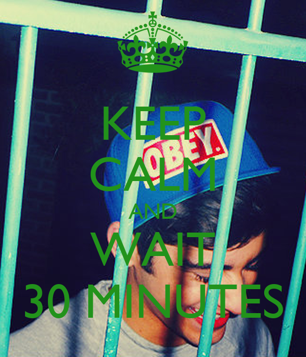 KEEP CALM AND WAIT 30 MINUTES
