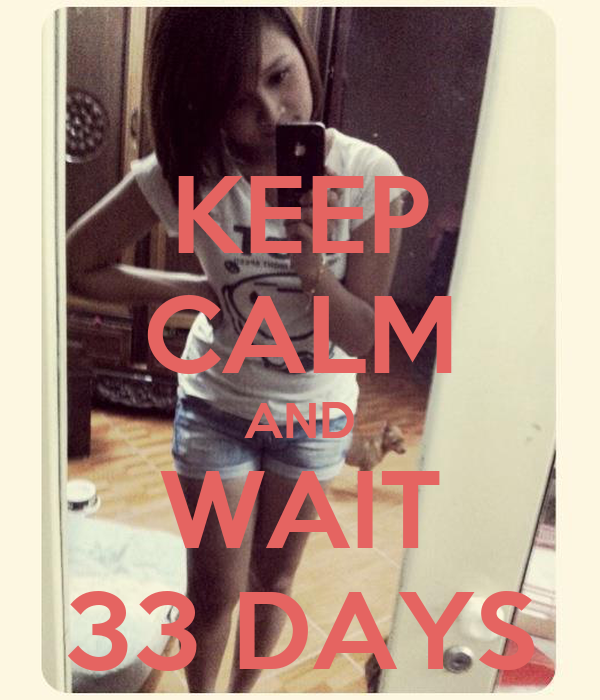 KEEP CALM AND WAIT 33 DAYS