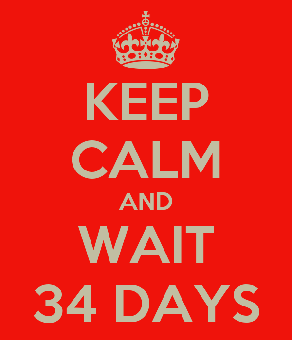 KEEP CALM AND WAIT 34 DAYS