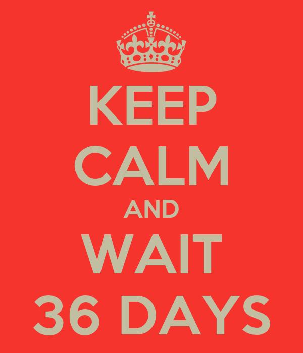 KEEP CALM AND WAIT 36 DAYS
