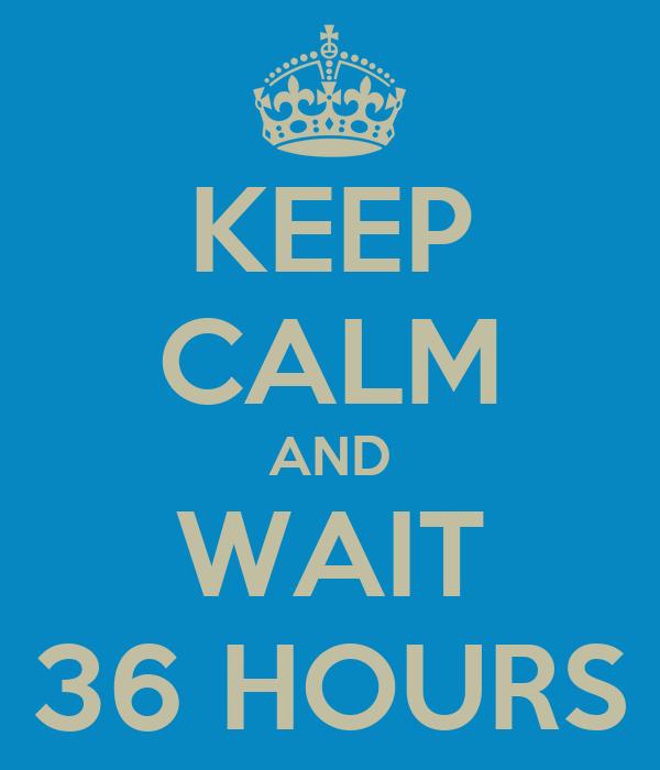KEEP CALM AND WAIT 36 HOURS