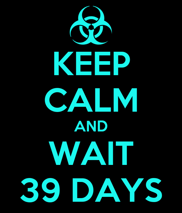 KEEP CALM AND WAIT 39 DAYS
