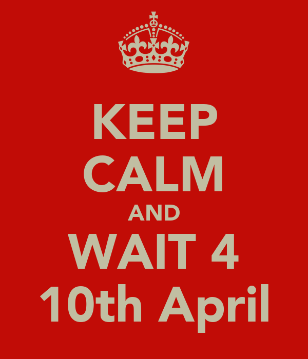 KEEP CALM AND WAIT 4 10th April