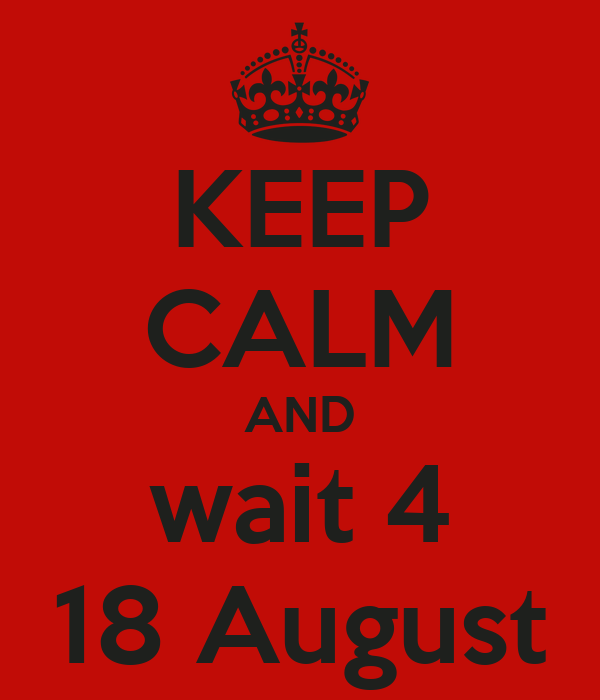 KEEP CALM AND wait 4 18 August