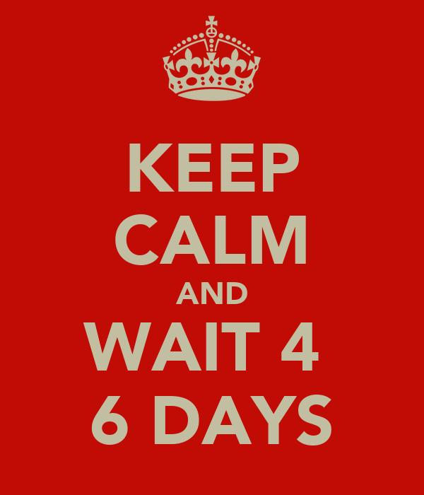 KEEP CALM AND WAIT 4  6 DAYS