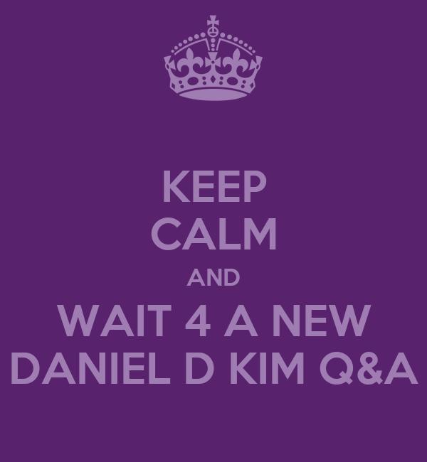 KEEP CALM AND WAIT 4 A NEW DANIEL D KIM Q&A