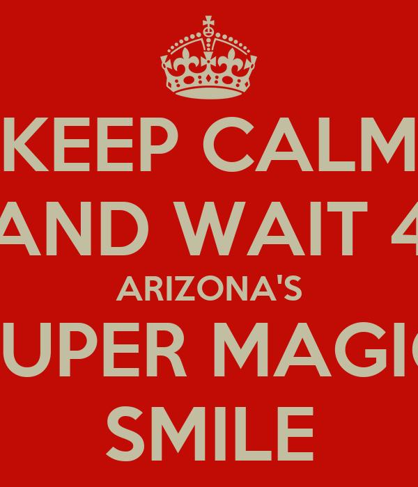 KEEP CALM AND WAIT 4 ARIZONA'S SUPER MAGIC SMILE