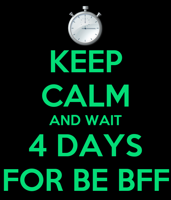 KEEP CALM AND WAIT 4 DAYS FOR BE BFF