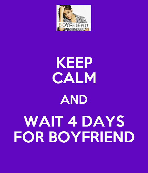 KEEP CALM AND WAIT 4 DAYS FOR BOYFRIEND