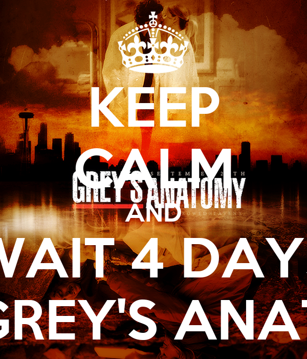 KEEP CALM AND WAIT 4 DAYS FOR GREY'S ANATOMY