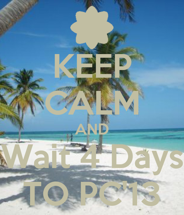 KEEP CALM AND Wait 4 Days TO PC'13