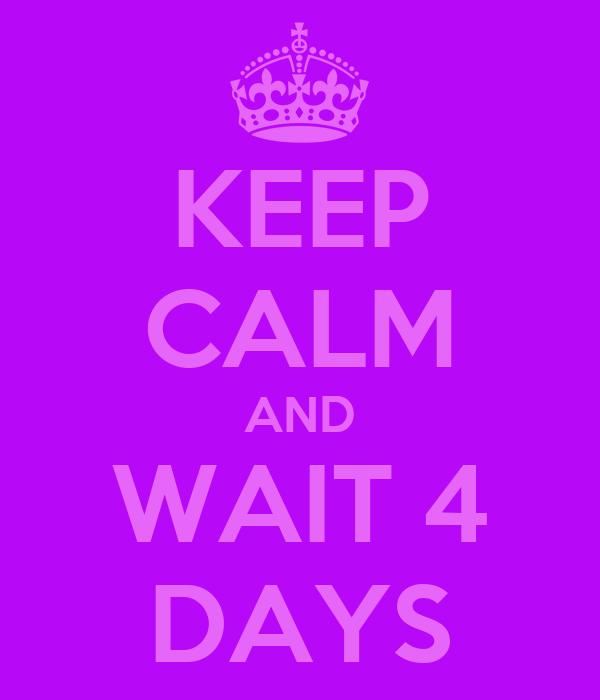 KEEP CALM AND WAIT 4 DAYS