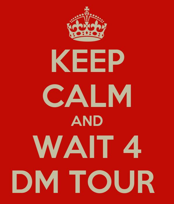 KEEP CALM AND WAIT 4 DM TOUR