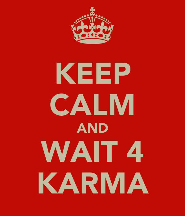 KEEP CALM AND WAIT 4 KARMA