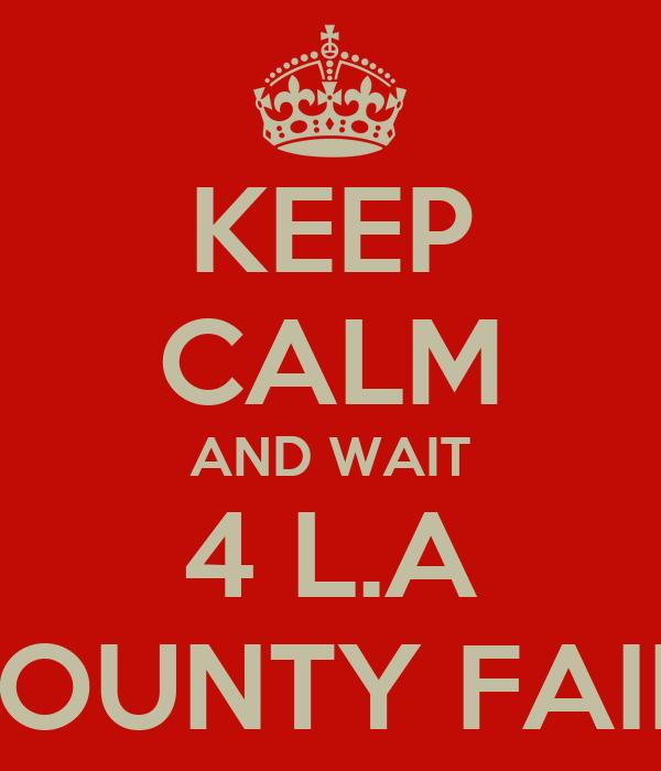 KEEP CALM AND WAIT 4 L.A COUNTY FAIR