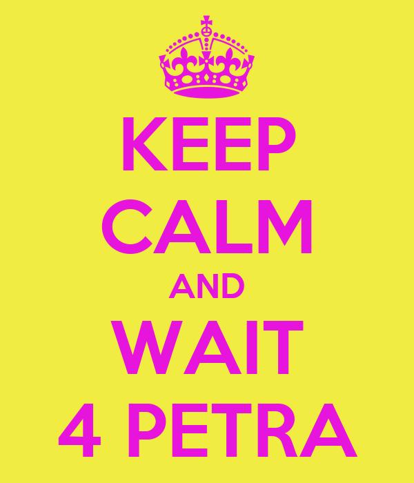 KEEP CALM AND WAIT 4 PETRA