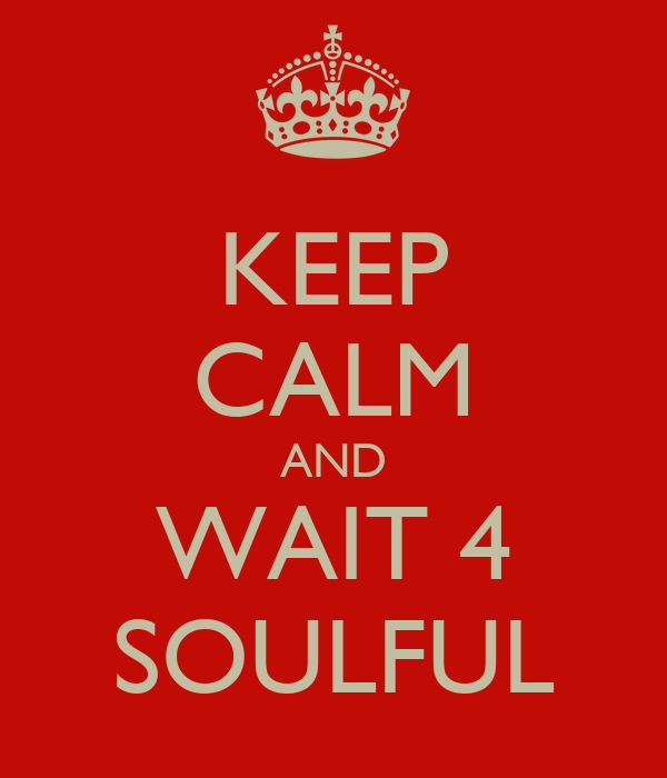 KEEP CALM AND WAIT 4 SOULFUL
